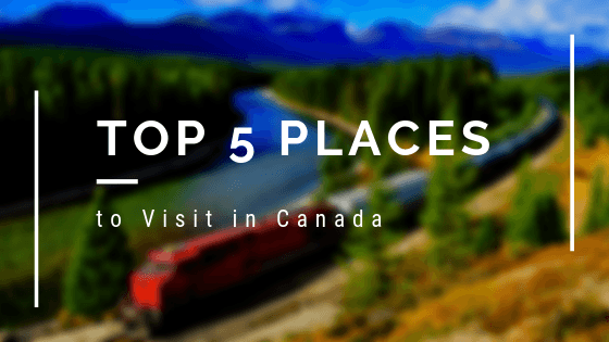 Top 5 Places to Visit in Canada